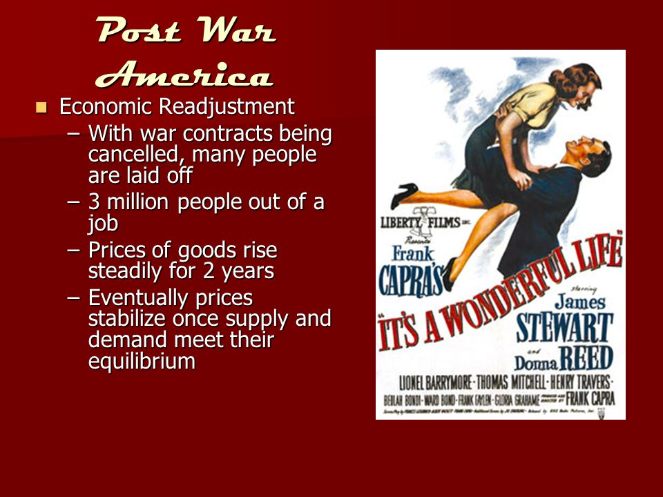 Post War America Economic Readjustment Economic Readjustment –With war contracts being cancelled, many people are laid off –3 million people out of a job –Prices of goods rise steadily for 2 years –Eventually prices stabilize once supply and demand meet their equilibrium