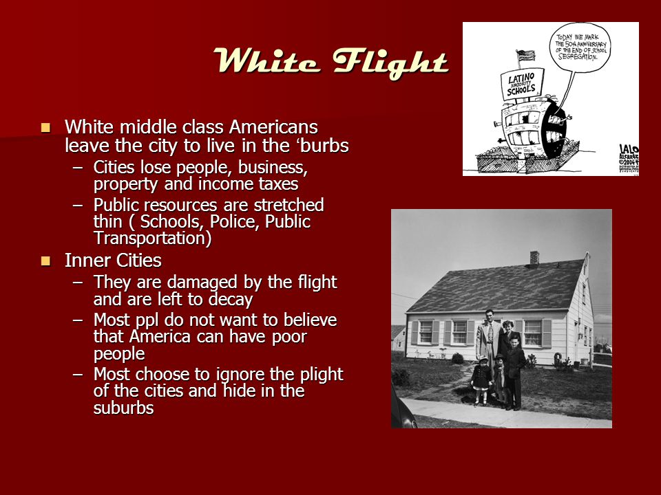 White Flight White middle class Americans leave the city to live in the 'burbs White middle class Americans leave the city to live in the 'burbs –Citi