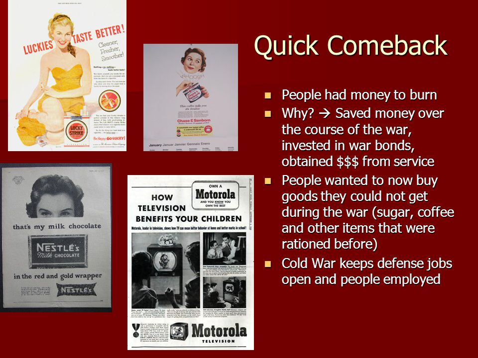 Quick Comeback People had money to burn People had money to burn Why?  Saved money over the course of the war, invested in war bonds, obtained $$$ fr