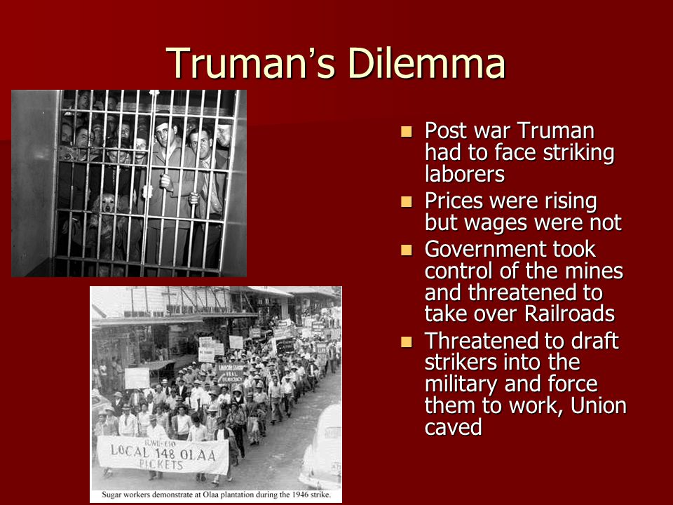 Truman's Dilemma Post war Truman had to face striking laborers Post war Truman had to face striking laborers Prices were rising but wages were not Prices were rising but wages were not Government took control of the mines and threatened to take over Railroads Government took control of the mines and threatened to take over Railroads Threatened to draft strikers into the military and force them to work, Union caved Threatened to draft strikers into the military and force them to work, Union caved