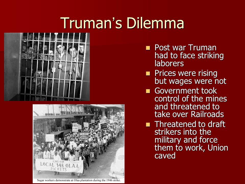 Truman's Dilemma Post war Truman had to face striking laborers Post war Truman had to face striking laborers Prices were rising but wages were not Pri