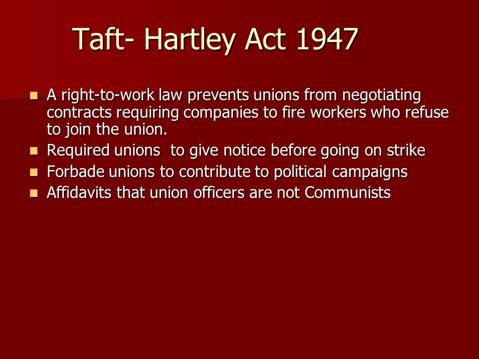 Taft- Hartley Act 1947 A right-to-work law prevents unions from negotiating contracts requiring companies to fire workers who refuse to join the union.