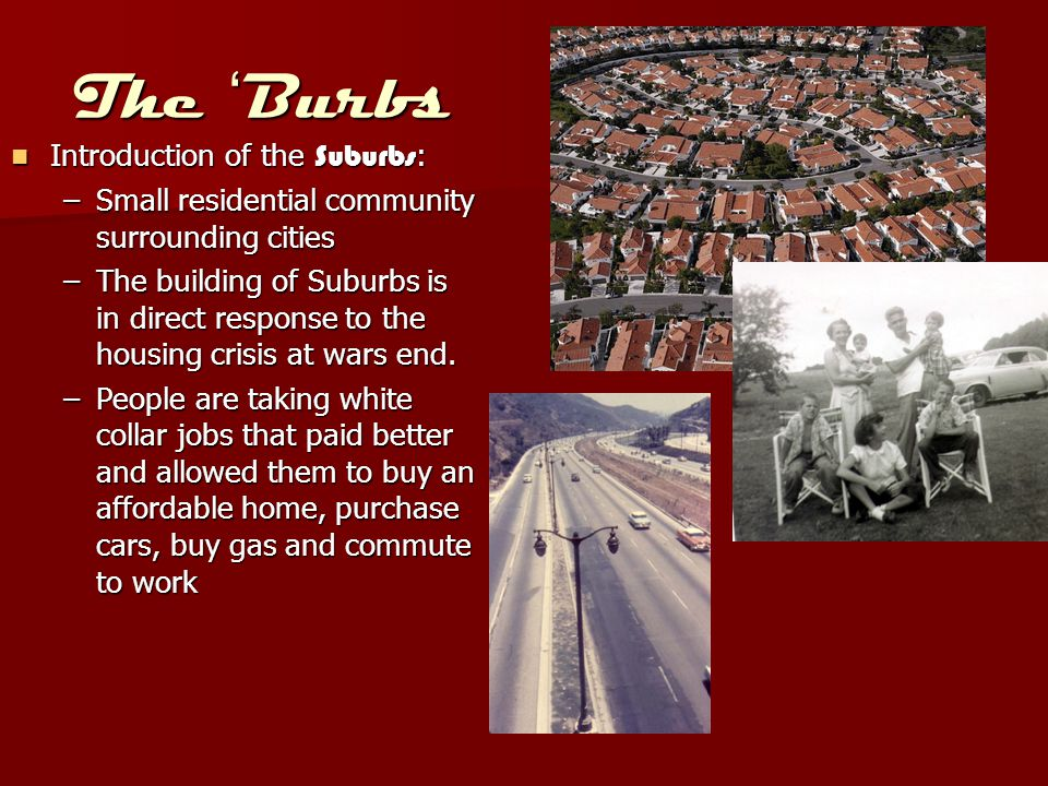 The 'Burbs Introduction of the Suburbs : Introduction of the Suburbs : –Small residential community surrounding cities –The building of Suburbs is in direct response to the housing crisis at wars end.