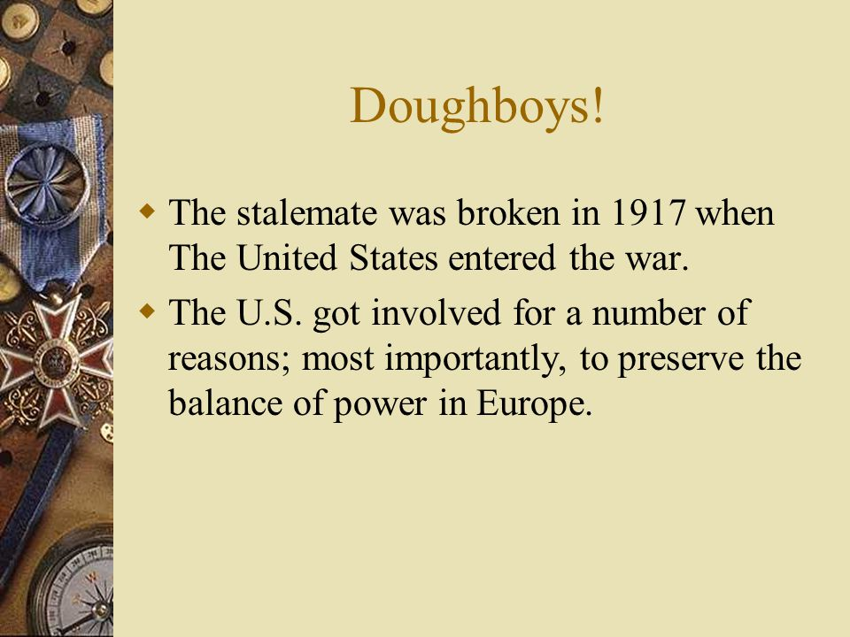 Doughboys.  The stalemate was broken in 1917 when The United States entered the war.