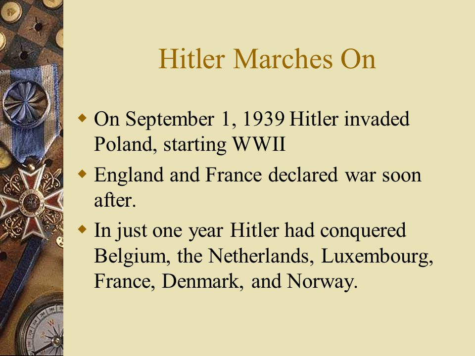 Hitler Marches On  On September 1, 1939 Hitler invaded Poland, starting WWII  England and France declared war soon after.