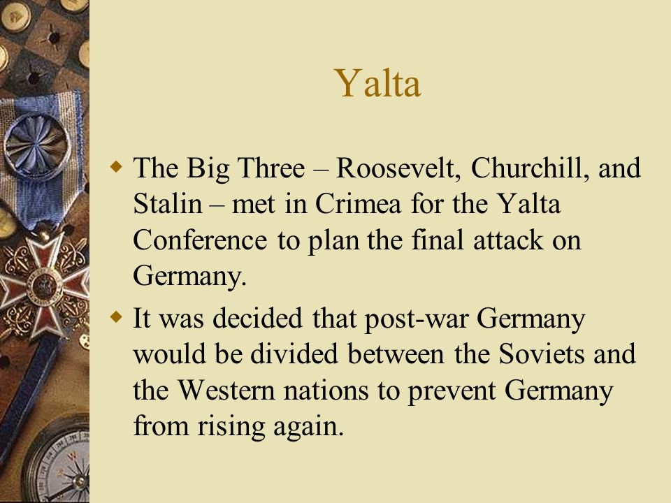 Yalta  The Big Three – Roosevelt, Churchill, and Stalin – met in Crimea for the Yalta Conference to plan the final attack on Germany.