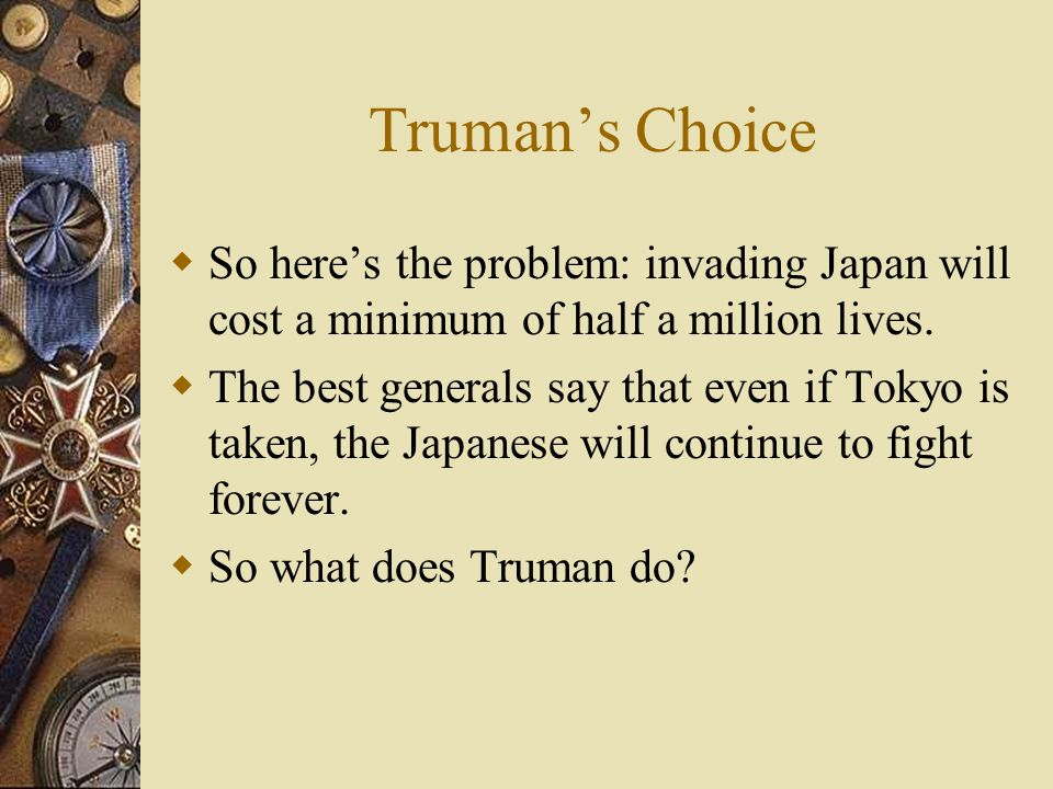 Truman's Choice  So here's the problem: invading Japan will cost a minimum of half a million lives.