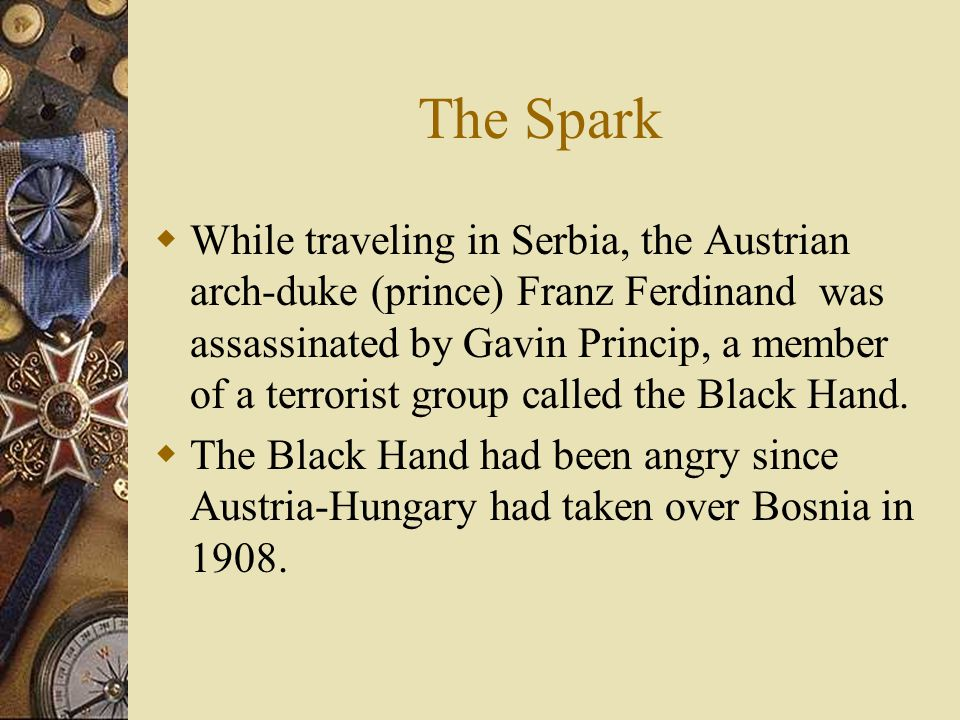 The Spark  While traveling in Serbia, the Austrian arch-duke (prince) Franz Ferdinand was assassinated by Gavin Princip, a member of a terrorist group called the Black Hand.