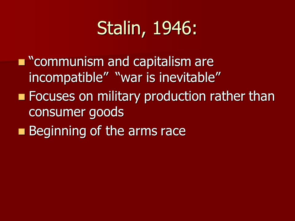 "Stalin, 1946: ""communism and capitalism are incompatible"" ""war is inevitable"" ""communism and capitalism are incompatible"" ""war is inevitable"" Focuses"