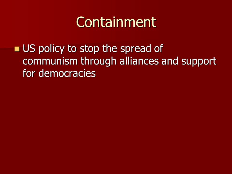 Containment US policy to stop the spread of communism through alliances and support for democracies US policy to stop the spread of communism through alliances and support for democracies