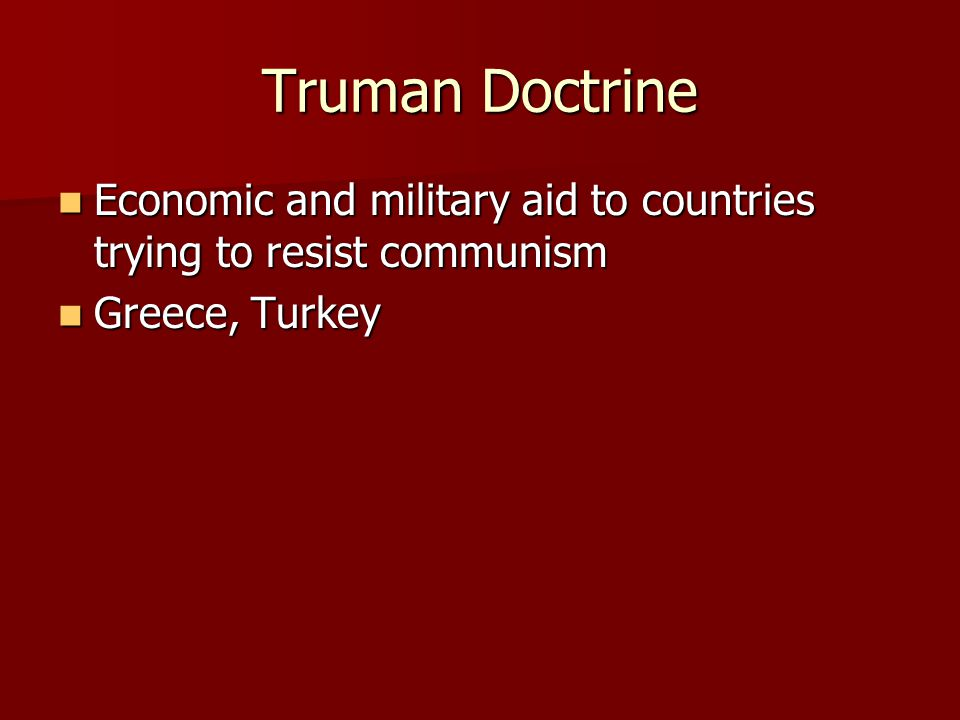 Truman Doctrine Economic and military aid to countries trying to resist communism Economic and military aid to countries trying to resist communism Greece, Turkey Greece, Turkey