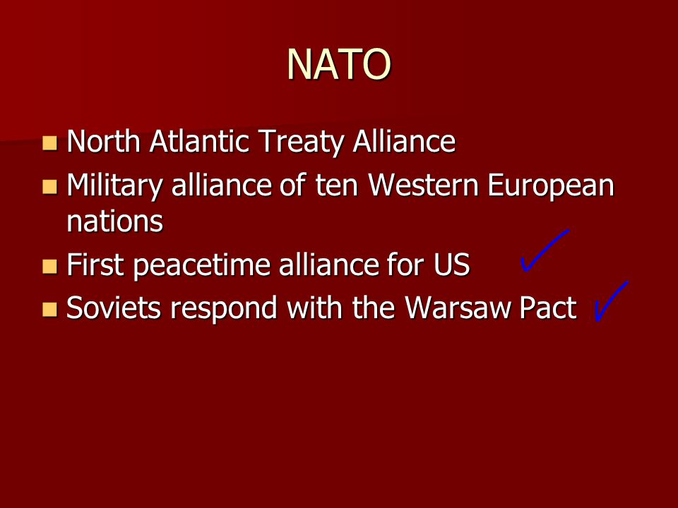NATO North Atlantic Treaty Alliance North Atlantic Treaty Alliance Military alliance of ten Western European nations Military alliance of ten Western European nations First peacetime alliance for US First peacetime alliance for US Soviets respond with the Warsaw Pact Soviets respond with the Warsaw Pact