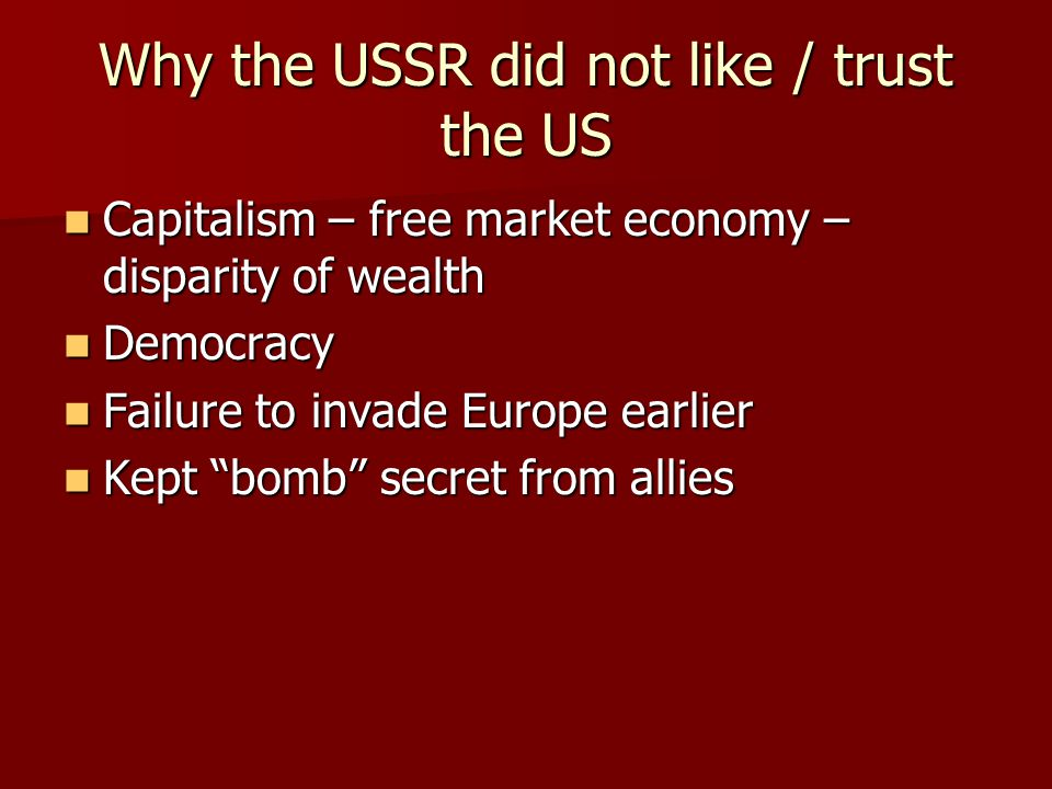 Why the USSR did not like / trust the US Capitalism – free market economy – disparity of wealth Capitalism – free market economy – disparity of wealth Democracy Democracy Failure to invade Europe earlier Failure to invade Europe earlier Kept bomb secret from allies Kept bomb secret from allies