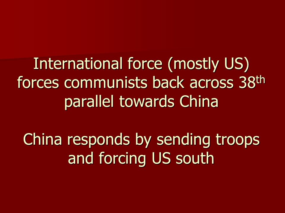 International force (mostly US) forces communists back across 38 th parallel towards China China responds by sending troops and forcing US south