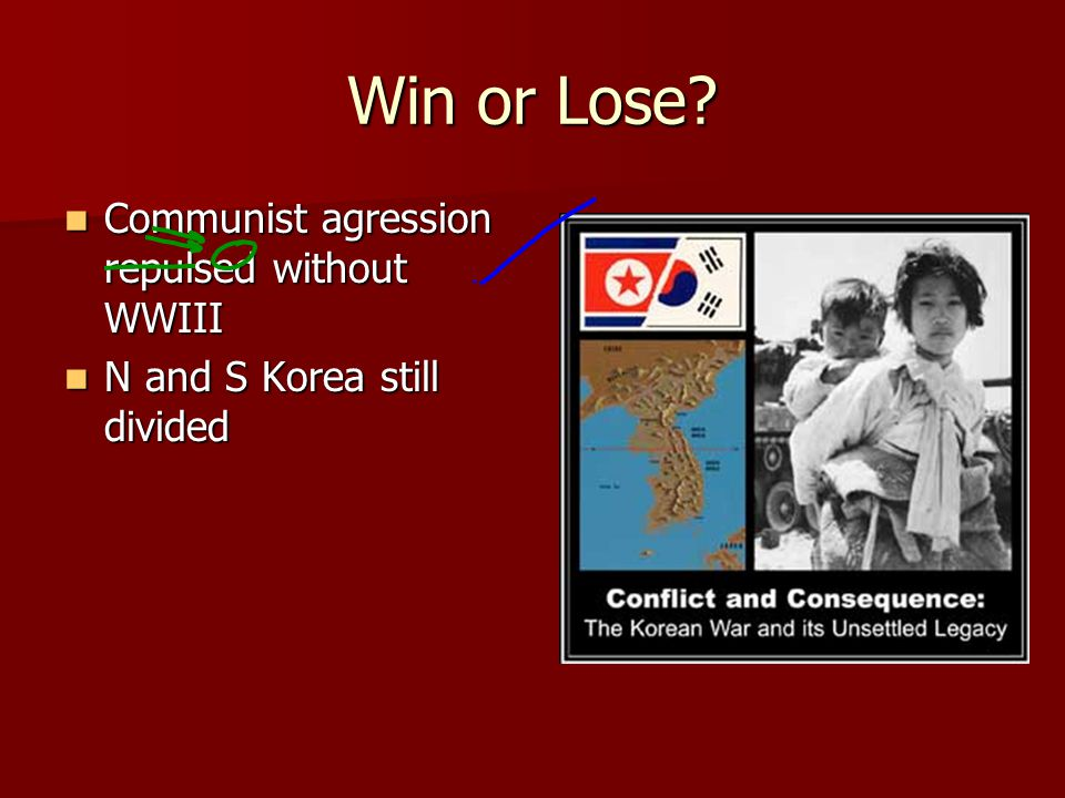 Win or Lose? Communist agression repulsed without WWIII Communist agression repulsed without WWIII N and S Korea still divided N and S Korea still div