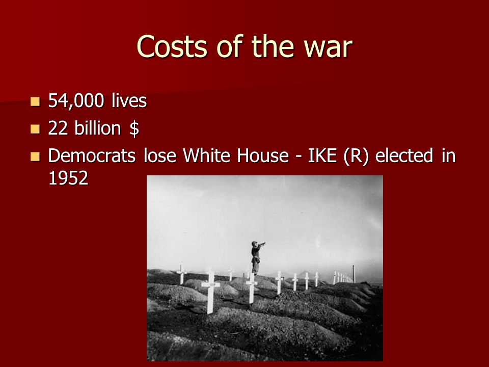 Costs of the war 54,000 lives 54,000 lives 22 billion $ 22 billion $ Democrats lose White House - IKE (R) elected in 1952 Democrats lose White House -