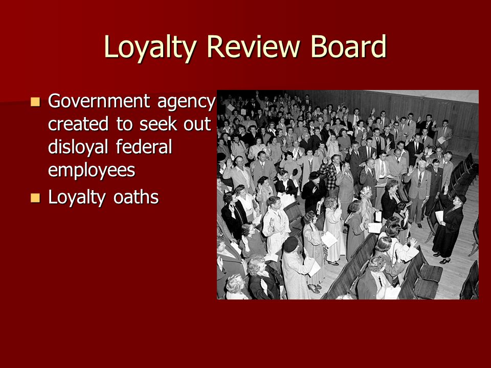 Loyalty Review Board Government agency created to seek out disloyal federal employees Government agency created to seek out disloyal federal employees Loyalty oaths Loyalty oaths