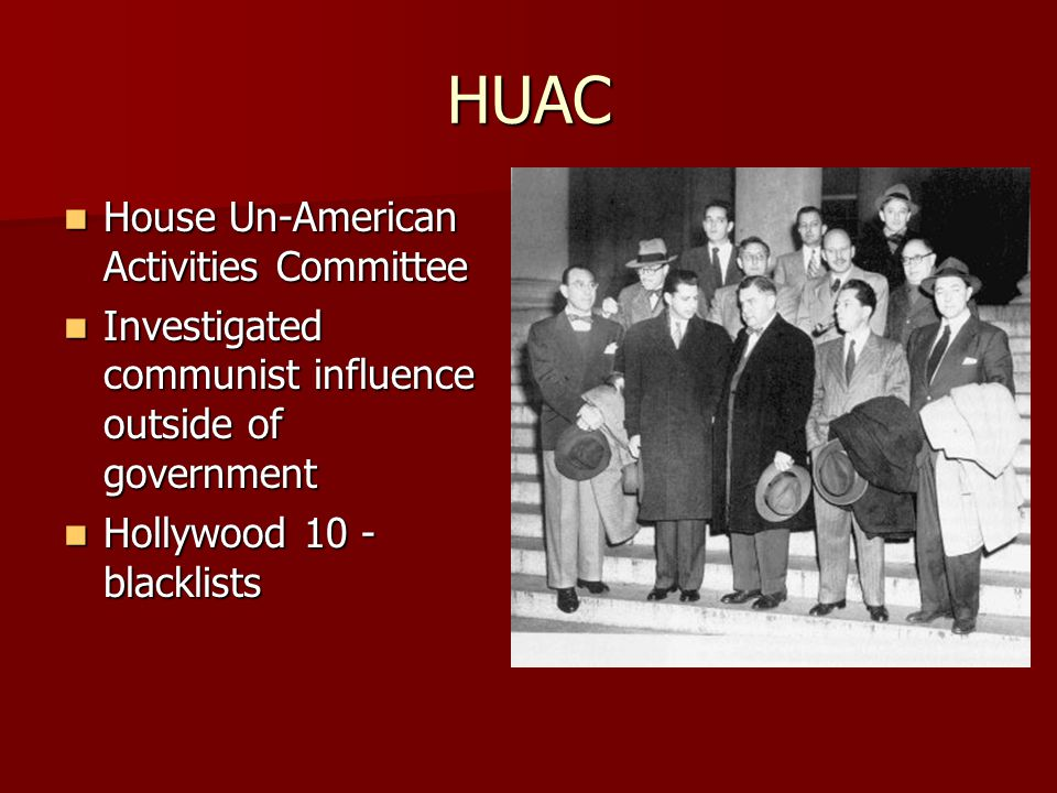 HUAC House Un-American Activities Committee House Un-American Activities Committee Investigated communist influence outside of government Investigated