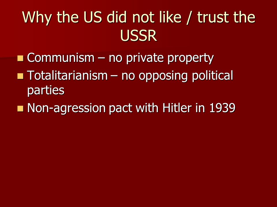 Why the US did not like / trust the USSR Communism – no private property Communism – no private property Totalitarianism – no opposing political parti