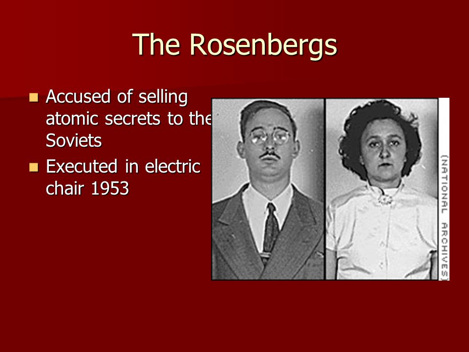 The Rosenbergs Accused of selling atomic secrets to the Soviets Accused of selling atomic secrets to the Soviets Executed in electric chair 1953 Executed in electric chair 1953