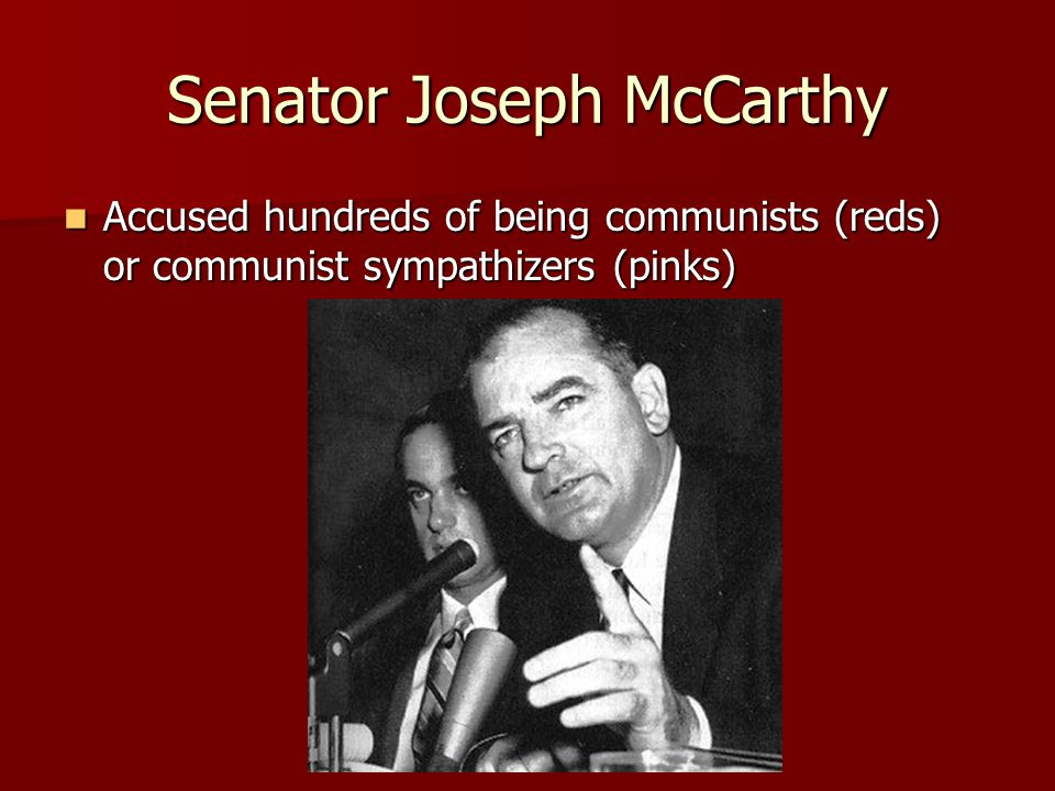 Senator Joseph McCarthy Accused hundreds of being communists (reds) or communist sympathizers (pinks) Accused hundreds of being communists (reds) or communist sympathizers (pinks)