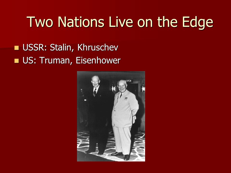 Two Nations Live on the Edge Two Nations Live on the Edge USSR: Stalin, Khruschev USSR: Stalin, Khruschev US: Truman, Eisenhower US: Truman, Eisenhower