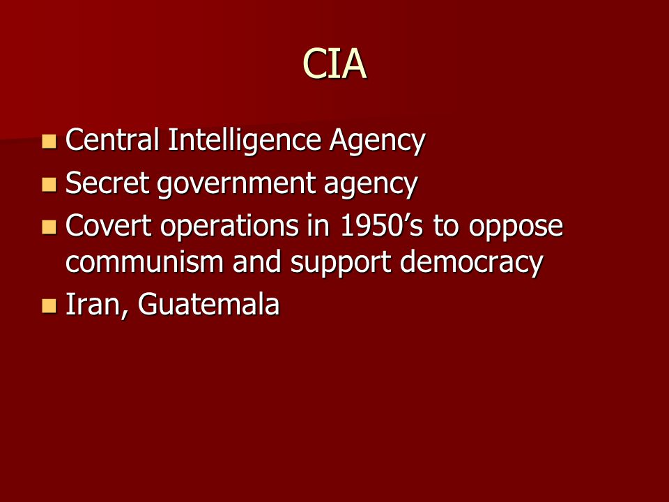 CIA Central Intelligence Agency Central Intelligence Agency Secret government agency Secret government agency Covert operations in 1950's to oppose co