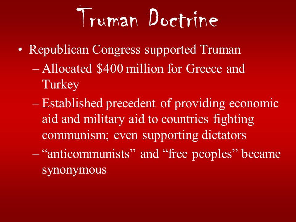 Truman Doctrine Republican Congress supported Truman –Allocated $400 million for Greece and Turkey –Established precedent of providing economic aid an
