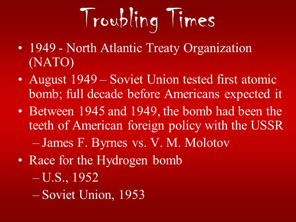 Troubling Times 1949 - North Atlantic Treaty Organization (NATO) August 1949 – Soviet Union tested first atomic bomb; full decade before Americans exp