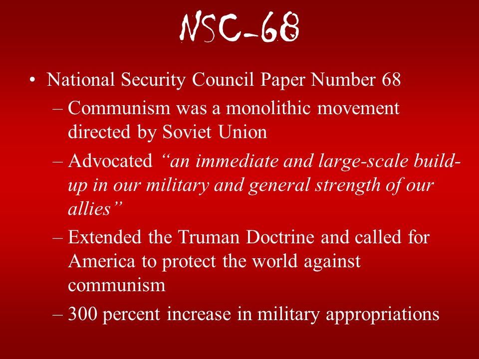 """NSC-68 National Security Council Paper Number 68 –Communism was a monolithic movement directed by Soviet Union –Advocated """"an immediate and large-scal"""