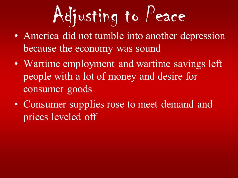 Adjusting to Peace America did not tumble into another depression because the economy was sound Wartime employment and wartime savings left people wit
