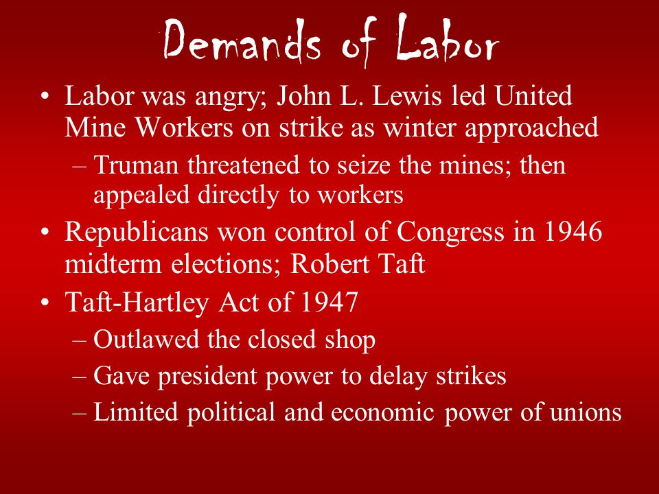 Demands of Labor Labor was angry; John L. Lewis led United Mine Workers on strike as winter approached –Truman threatened to seize the mines; then app