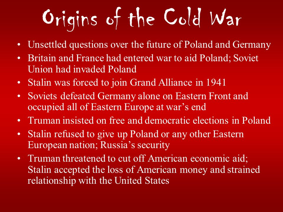 Origins of the Cold War Unsettled questions over the future of Poland and Germany Britain and France had entered war to aid Poland; Soviet Union had i