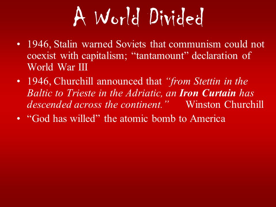 """A World Divided 1946, Stalin warned Soviets that communism could not coexist with capitalism; """"tantamount"""" declaration of World War III 1946, Churchil"""