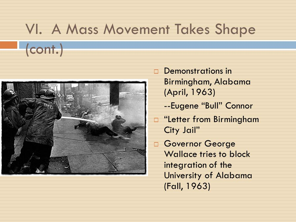 "VI. A Mass Movement Takes Shape (cont.)  Demonstrations in Birmingham, Alabama (April, 1963) --Eugene ""Bull"" Connor  ""Letter from Birmingham City Ja"