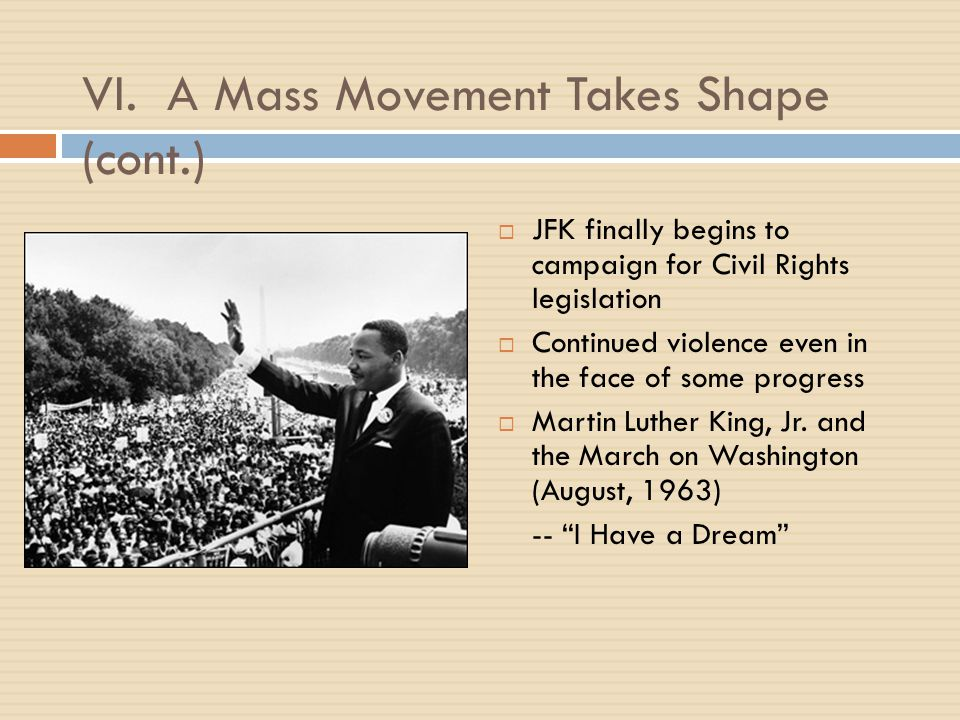 VI. A Mass Movement Takes Shape (cont.)  JFK finally begins to campaign for Civil Rights legislation  Continued violence even in the face of some pr