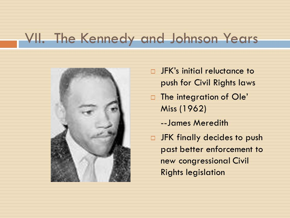 VII. The Kennedy and Johnson Years  JFK's initial reluctance to push for Civil Rights laws  The integration of Ole' Miss (1962) --James Meredith  J
