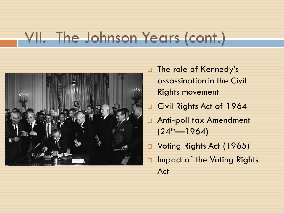 VII. The Johnson Years (cont.)  The role of Kennedy's assassination in the Civil Rights movement  Civil Rights Act of 1964  Anti-poll tax Amendment