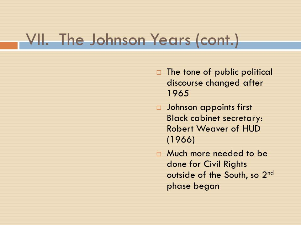 VII. The Johnson Years (cont.)  The tone of public political discourse changed after 1965  Johnson appoints first Black cabinet secretary: Robert We