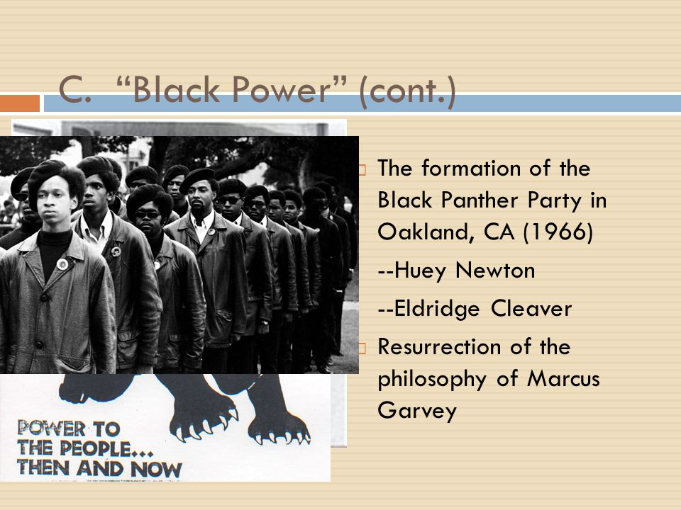 "C. ""Black Power"" (cont.)  The formation of the Black Panther Party in Oakland, CA (1966) --Huey Newton --Eldridge Cleaver  Resurrection of the philo"