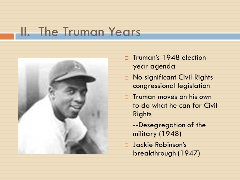 II. The Truman Years  Truman's 1948 election year agenda  No significant Civil Rights congressional legislation  Truman moves on his own to do what