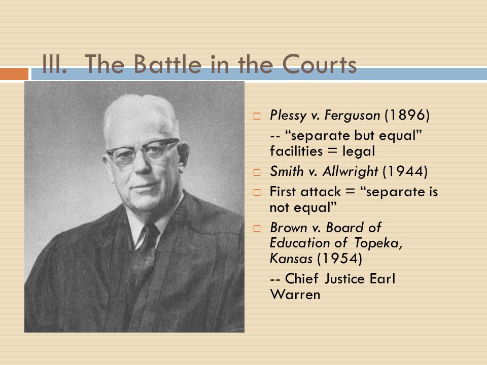 "III. The Battle in the Courts  Plessy v. Ferguson (1896) -- ""separate but equal"" facilities = legal  Smith v. Allwright (1944)  First attack = ""sep"