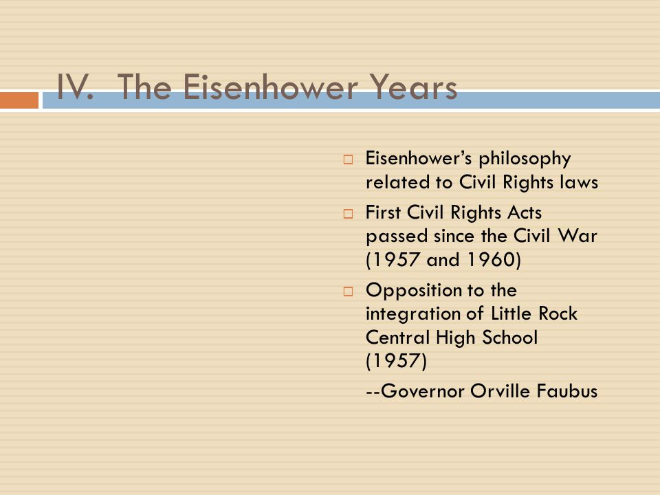 IV. The Eisenhower Years  Eisenhower's philosophy related to Civil Rights laws  First Civil Rights Acts passed since the Civil War (1957 and 1960) 