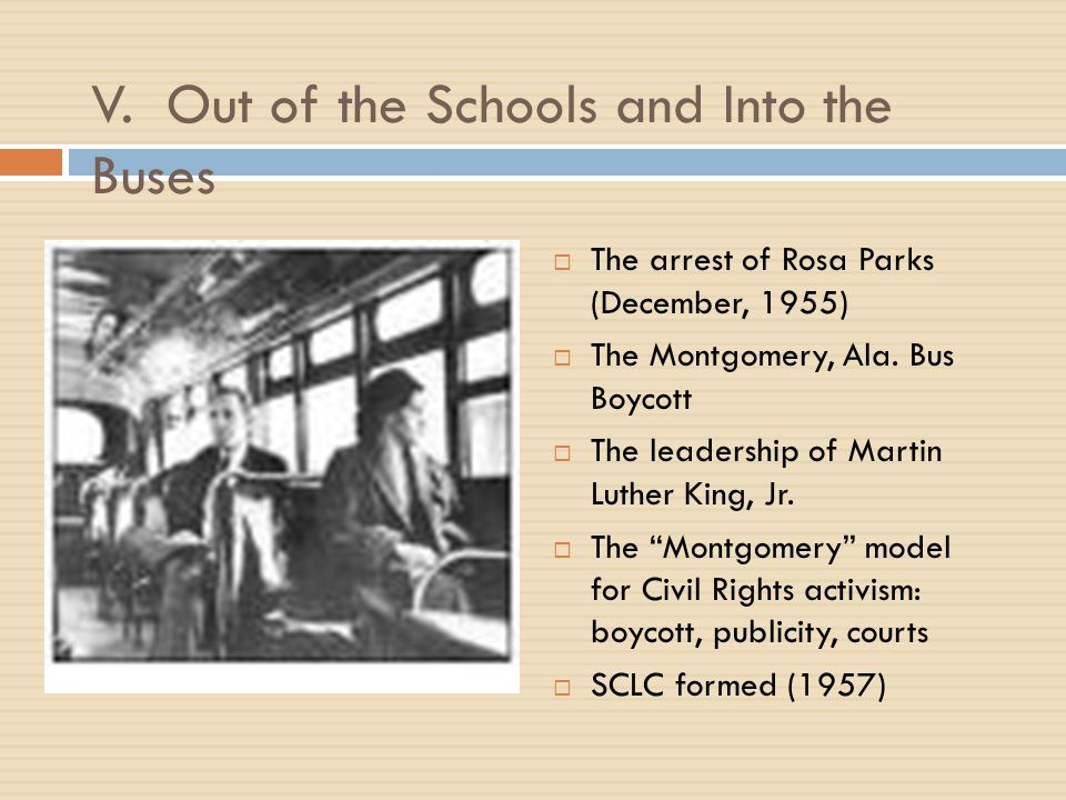V. Out of the Schools and Into the Buses  The arrest of Rosa Parks (December, 1955)  The Montgomery, Ala. Bus Boycott  The leadership of Martin Lut