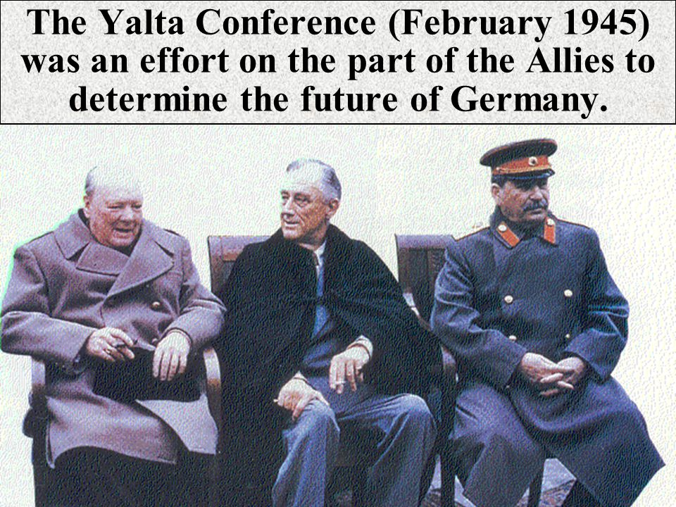 The Yalta Conference (February 1945) was an effort on the part of the Allies to determine the future of Germany.
