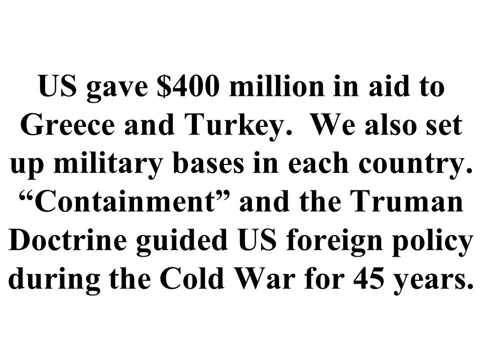 US gave $400 million in aid to Greece and Turkey. We also set up military bases in each country.