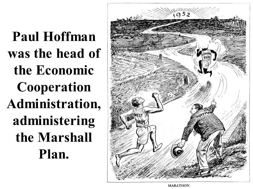 Paul Hoffman was the head of the Economic Cooperation Administration, administering the Marshall Plan.