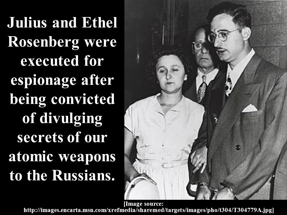 Julius and Ethel Rosenberg were executed for espionage after being convicted of divulging secrets of our atomic weapons to the Russians.