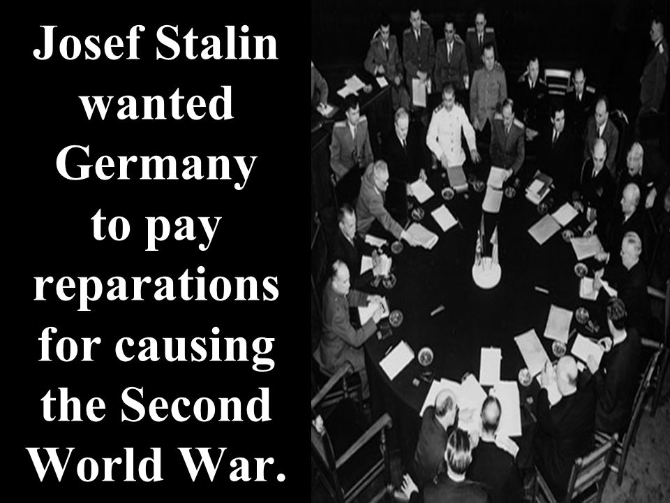 Josef Stalin wanted Germany to pay reparations for causing the Second World War.