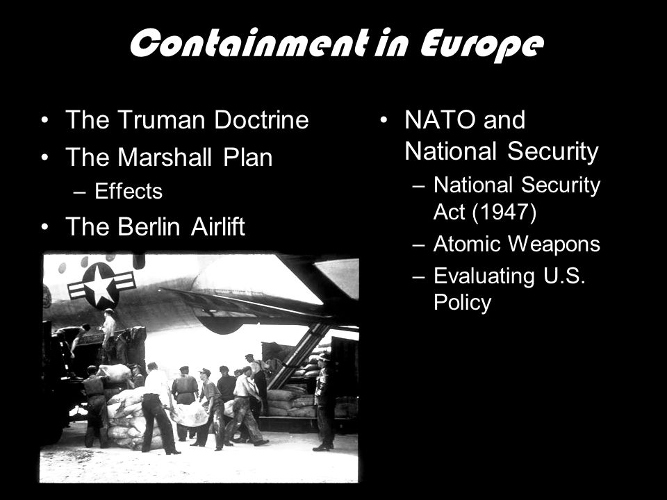 Containment in Europe The Truman Doctrine The Marshall Plan –Effects The Berlin Airlift NATO and National Security –National Security Act (1947) –Atom